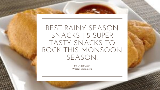 Best rainy season snacks | 5 super tasty snacks to rock this monsoon season.