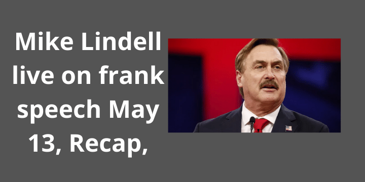 Mike Lindell live on frank speech May 13, Recap,