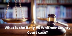 What is the Bally Vs Whitmer County Court case?