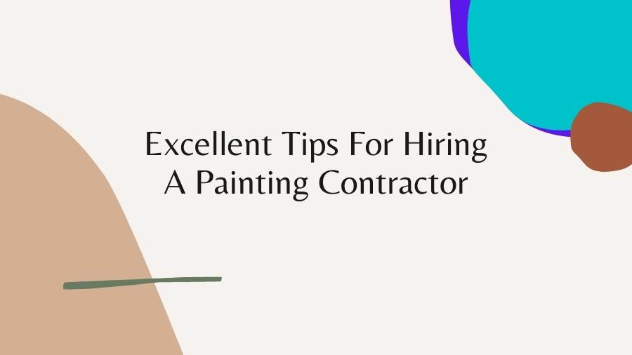Excellent Tips For Hiring A Painting Contractor