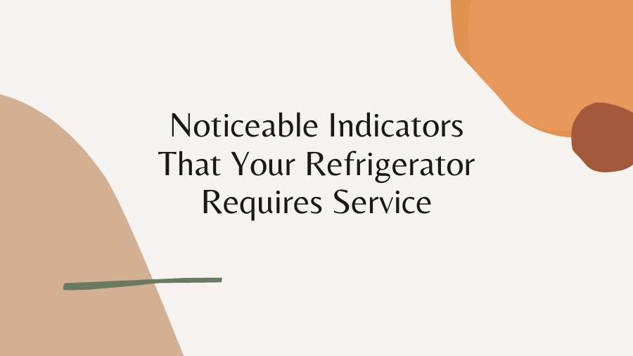 Noticeable Indicators That Your Refrigerator Requires Service