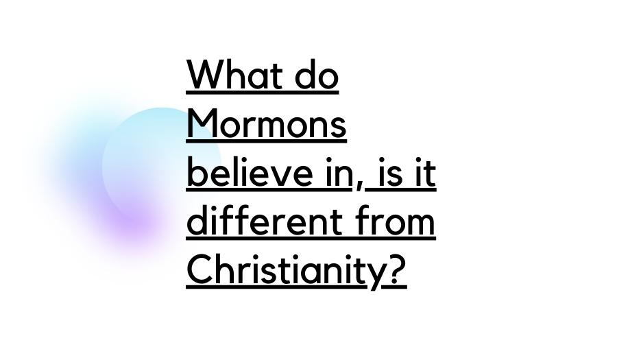 What do Mormons believe in, is it different from Christianity?