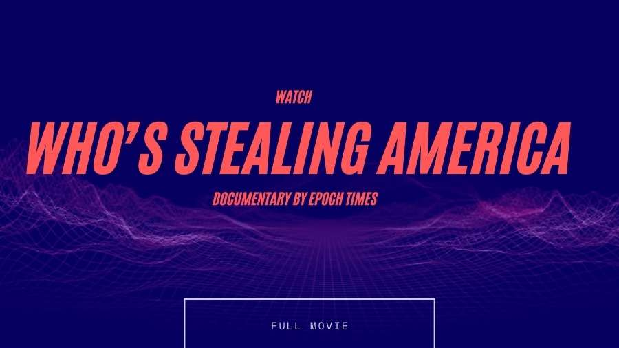 Watch Who's Stealing America Documentary by Epoch Times