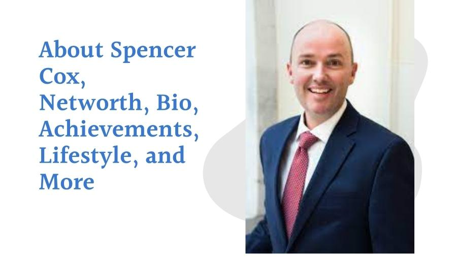 About Spencer Cox, Networth, Bio, Achievements, Lifestyle, and More