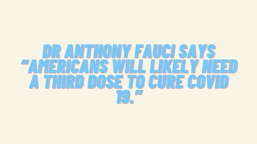 """Dr Anthony Fauci says """"Americans will likely need a third dose to cure COVID 19."""""""