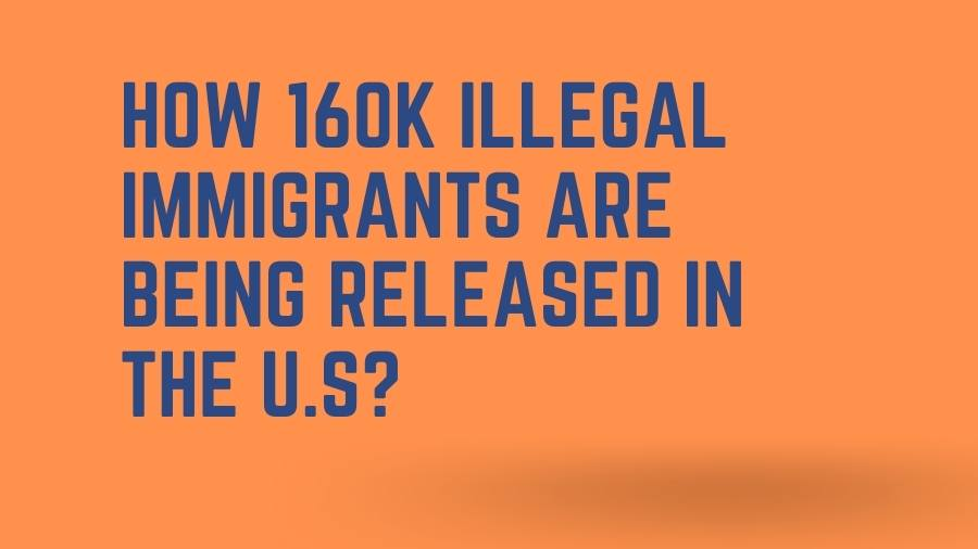 How 160k Illegal Immigrants are being Released in the U.S?